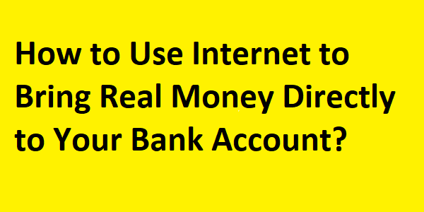 How to Use Internet to Bring Real Money Directly to Your Bank Account?